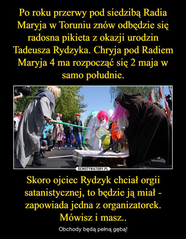 Skoro ojciec Rydzyk chciał orgii satanistycznej, to będzie ją miał - zapowiada jedna z organizatorek.Mówisz i masz.. – Obchody będą pełną gębą!