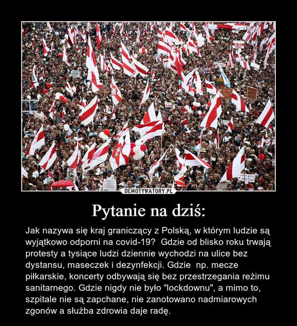 """Pytanie na dziś: – Jak nazywa się kraj graniczący z Polską, w którym ludzie są wyjątkowo odporni na covid-19?  Gdzie od blisko roku trwają protesty a tysiące ludzi dziennie wychodzi na ulice bez dystansu, maseczek i dezynfekcji. Gdzie  np. mecze piłkarskie, koncerty odbywają się bez przestrzegania reżimu sanitarnego. Gdzie nigdy nie było """"lockdownu"""", a mimo to, szpitale nie są zapchane, nie zanotowano nadmiarowych zgonów a służba zdrowia daje radę."""