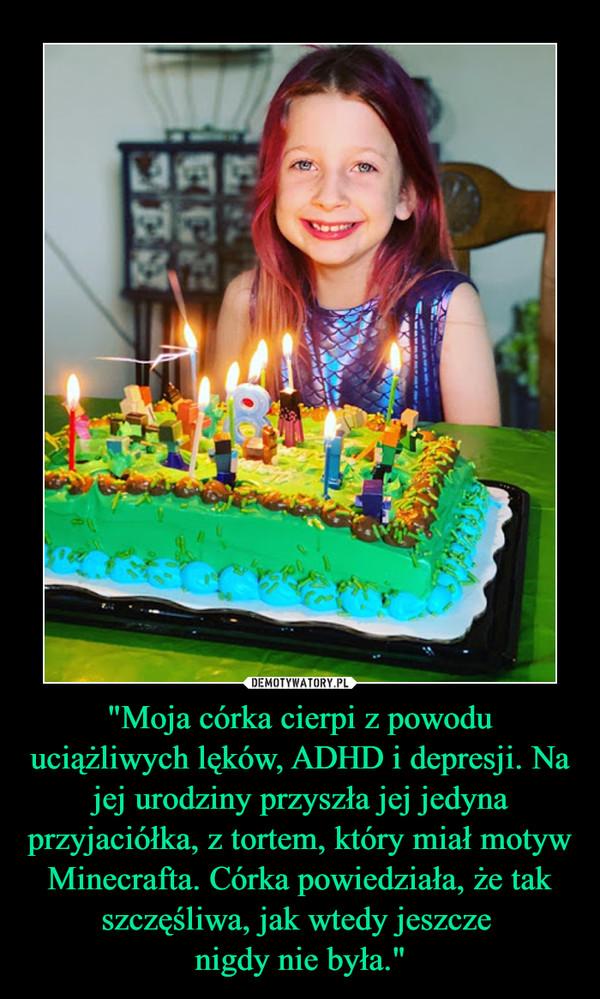 """""""Moja córka cierpi z powodu uciążliwych lęków, ADHD i depresji. Na jej urodziny przyszła jej jedyna przyjaciółka, z tortem, który miał motyw Minecrafta. Córka powiedziała, że tak szczęśliwa, jak wtedy jeszcze nigdy nie była."""" –"""
