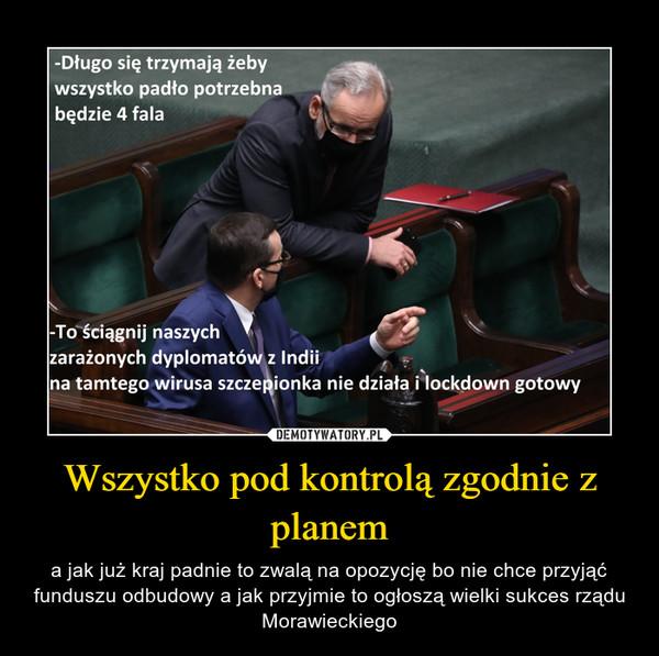 Wszystko pod kontrolą zgodnie z planem – a jak już kraj padnie to zwalą na opozycję bo nie chce przyjąć funduszu odbudowy a jak przyjmie to ogłoszą wielki sukces rządu Morawieckiego