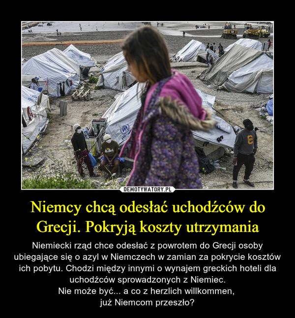 Niemcy chcą odesłać uchodźców do Grecji. Pokryją koszty utrzymania – Niemiecki rząd chce odesłać z powrotem do Grecji osoby ubiegające się o azyl w Niemczech w zamian za pokrycie kosztów ich pobytu. Chodzi między innymi o wynajem greckich hoteli dla uchodźców sprowadzonych z Niemiec.Nie może być... a co z herzlich willkommen, już Niemcom przeszło?