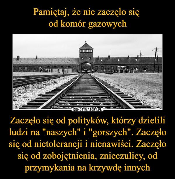 """Zaczęło się od polityków, którzy dzielili ludzi na """"naszych"""" i """"gorszych"""". Zaczęło się od nietolerancji i nienawiści. Zaczęło się od zobojętnienia, znieczulicy, od przymykania na krzywdę innych –"""