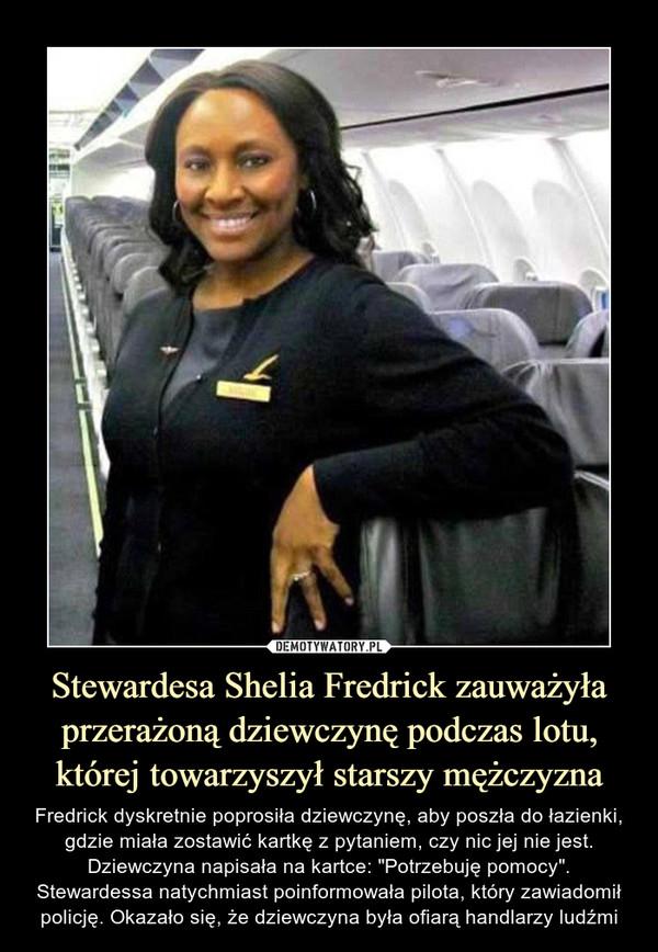 """Stewardesa Shelia Fredrick zauważyła przerażoną dziewczynę podczas lotu, której towarzyszył starszy mężczyzna – Fredrick dyskretnie poprosiła dziewczynę, aby poszła do łazienki, gdzie miała zostawić kartkę z pytaniem, czy nic jej nie jest. Dziewczyna napisała na kartce: """"Potrzebuję pomocy"""". Stewardessa natychmiast poinformowała pilota, który zawiadomił policję. Okazało się, że dziewczyna była ofiarą handlarzy ludźmi"""