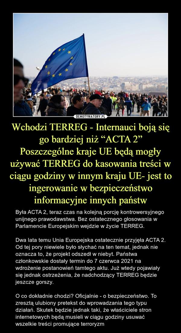 """Wchodzi TERREG - Internauci boją się go bardziej niż """"ACTA 2""""Poszczególne kraje UE będą mogły używać TERREG do kasowania treści w ciągu godziny w innym kraju UE- jest to ingerowanie w bezpieczeństwo informacyjne innych państw – Była ACTA 2, teraz czas na kolejną porcję kontrowersyjnego unijnego prawodawstwa. Bez ostatecznego głosowania w Parlamencie Europejskim wejdzie w życie TERREG.Dwa lata temu Unia Europejska ostatecznie przyjęła ACTA 2. Od tej pory niewiele było słychać na ten temat, jednak nie oznacza to, że projekt odszedł w niebyt. Państwa członkowskie dostały termin do 7 czerwca 2021 na wdrożenie postanowień tamtego aktu. Już wtedy pojawiały się jednak ostrzeżenia, że nadchodzący TERREG będzie jeszcze gorszy.O co dokładnie chodzi? Oficjalnie - o bezpieczeństwo. To zresztą ulubiony pretekst do wprowadzania tego typu działań. Skutek będzie jednak taki, że właściciele stron internetowych będą musieli w ciągu godziny usuwać wszelkie treści promujące terroryzm"""