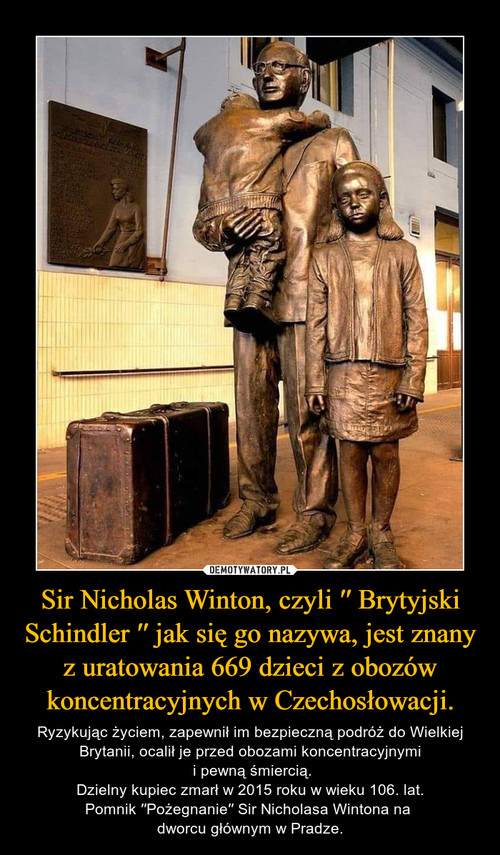 Sir Nicholas Winton, czyli ′′ Brytyjski Schindler ′′ jak się go nazywa, jest znany z uratowania 669 dzieci z obozów koncentracyjnych w Czechosłowacji.