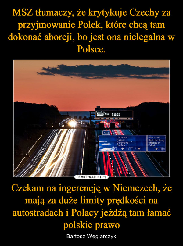 MSZ tłumaczy, że krytykuje Czechy za przyjmowanie Polek, które chcą tam dokonać aborcji, bo jest ona nielegalna w Polsce. Czekam na ingerencję w Niemczech, że mają za duże limity prędkości na autostradach i Polacy jeżdżą tam łamać polskie prawo