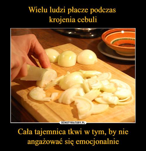 Wielu ludzi płacze podczas  krojenia cebuli Cała tajemnica tkwi w tym, by nie angażować się emocjonalnie