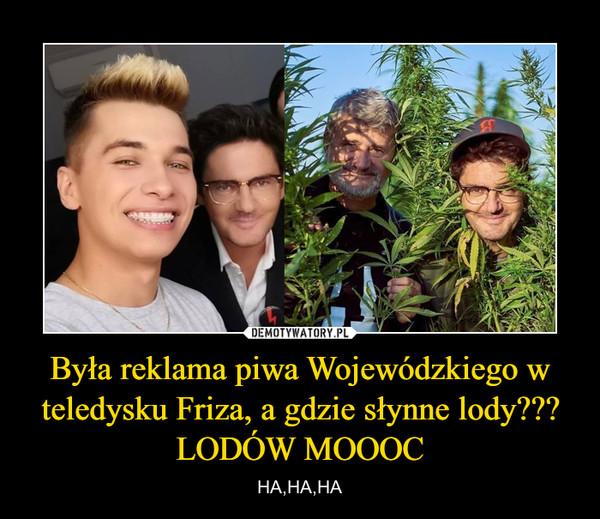 Była reklama piwa Wojewódzkiego w teledysku Friza, a gdzie słynne lody??? LODÓW MOOOC – HA,HA,HA