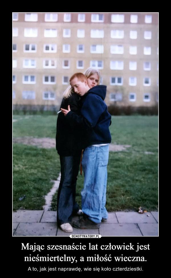 Mając szesnaście lat człowiek jest nieśmiertelny, a miłość wieczna. – A to, jak jest naprawdę, wie się koło czterdziestki.