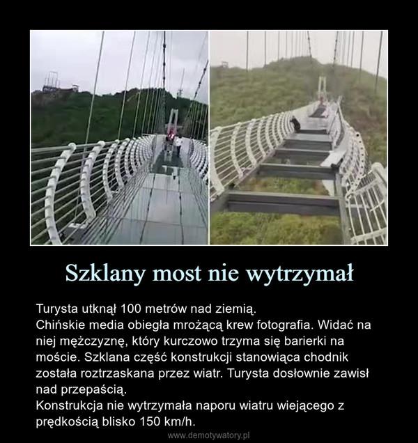 Szklany most nie wytrzymał – Turysta utknął 100 metrów nad ziemią.Chińskie media obiegła mrożącą krew fotografia. Widać na niej mężczyznę, który kurczowo trzyma się barierki na moście. Szklana część konstrukcji stanowiąca chodnik została roztrzaskana przez wiatr. Turysta dosłownie zawisł nad przepaścią.Konstrukcja nie wytrzymała naporu wiatru wiejącego z prędkością blisko 150 km/h.