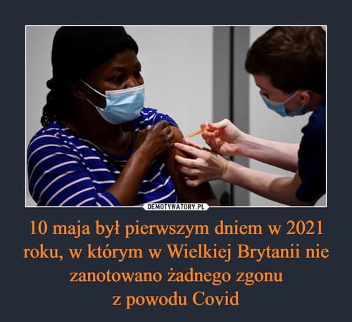10 maja był pierwszym dniem w 2021 roku, w którym w Wielkiej Brytanii nie zanotowano żadnego zgonu z powodu Covid