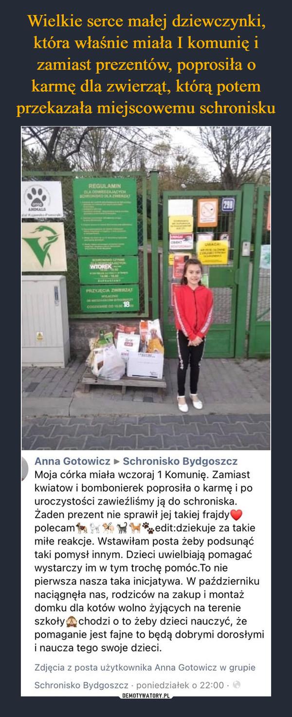 –  REGULAMINA DOWDZAACYCHSCHRSKO A ZHERAT298OTOSANDMALSwal K PumurkUWAGAWIOREKTAPEANTENPRZYJECIA ZWIERZATMTEFETEDNcon DO 18BrirAnna Gotowicz > Schronisko BydgoszczMoja córka miała wczoraj 1 Komunię. Zamiastkwiatow i bombonierek poprosiła o karmę i pouroczystości zawieźliśmy ją do schroniska.Żaden prezent nie sprawił jej takiej frajdypolecammiłe reakcje. Wstawiłam posta żeby podsunąćtaki pomysł innym. Dzieci uwielbiają pomagaćwystarczy im w tym trochę pomóc.To niepierwsza nasza taka inicjatywa. W październikunaciągnęła nas, rodziców na zakup i montażdomku dla kotów wolno żyjących na terenieszkoły Achodzi o to żeby dzieci nauczyć, żepomaganie jest fajne to będą dobrymi dorosłymii naucza tego swoje dzieci.edit:dziekuje za takieZdjęcia z posta użytkownika Anna Gotowicz w grupieSchronisko Bydgoszcz · poniedziałek o 22:00 ·