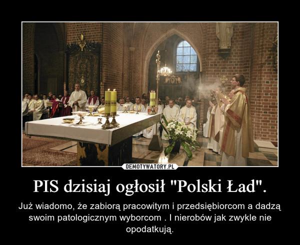 """PIS dzisiaj ogłosił """"Polski Ład"""". – Już wiadomo, że zabiorą pracowitym i przedsiębiorcom a dadzą swoim patologicznym wyborcom . I nierobów jak zwykle nie opodatkują."""