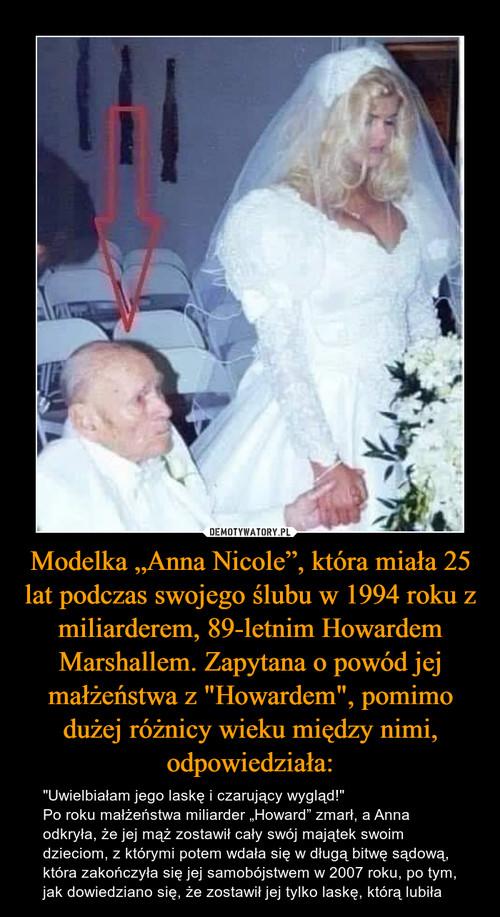 """Modelka """"Anna Nicole"""", która miała 25 lat podczas swojego ślubu w 1994 roku z miliarderem, 89-letnim Howardem Marshallem. Zapytana o powód jej małżeństwa z """"Howardem"""", pomimo dużej różnicy wieku między nimi, odpowiedziała:"""
