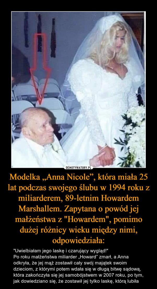 """Modelka """"Anna Nicole"""", która miała 25 lat podczas swojego ślubu w 1994 roku z miliarderem, 89-letnim Howardem Marshallem. Zapytana o powód jej małżeństwa z """"Howardem"""", pomimo dużej różnicy wieku między nimi, odpowiedziała: – """"Uwielbiałam jego laskę i czarujący wygląd!""""Po roku małżeństwa miliarder """"Howard"""" zmarł, a Anna odkryła, że jej mąż zostawił cały swój majątek swoim dzieciom, z którymi potem wdała się w długą bitwę sądową, która zakończyła się jej samobójstwem w 2007 roku, po tym, jak dowiedziano się, że zostawił jej tylko laskę, którą lubiła"""