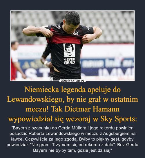 Niemiecka legenda apeluje do Lewandowskiego, by nie grał w ostatnim meczu! Tak Dietmar Hamann wypowiedział się wczoraj w Sky Sports: