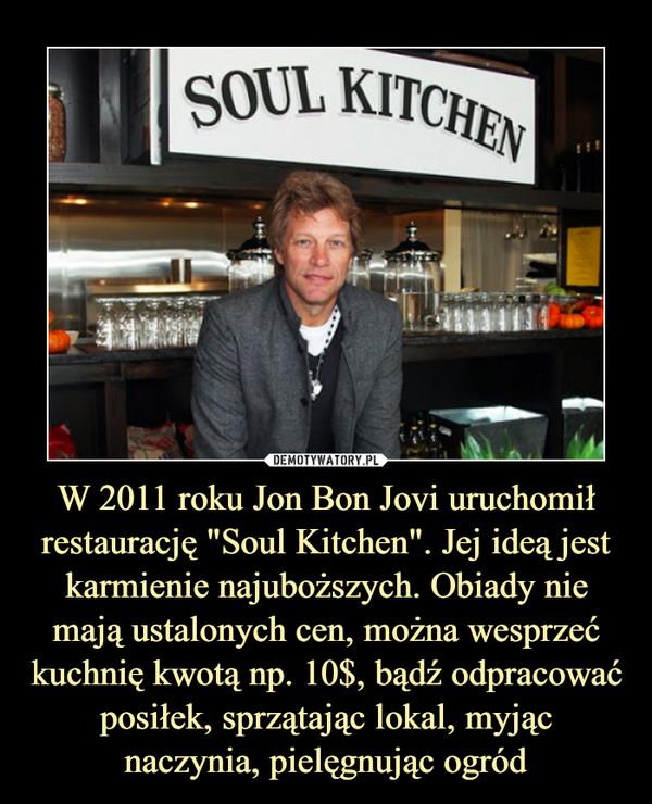"""W 2011 roku Jon Bon Jovi uruchomił restaurację """"Soul Kitchen"""". Jej ideą jest karmienie najuboższych. Obiady nie mają ustalonych cen, można wesprzeć kuchnię kwotą np. 10$, bądź odpracować posiłek, sprzątając lokal, myjąc naczynia, pielęgnując ogród –"""