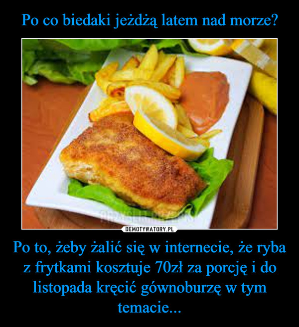 Po to, żeby żalić się w internecie, że ryba z frytkami kosztuje 70zł za porcję i do listopada kręcić gównoburzę w tym temacie... –