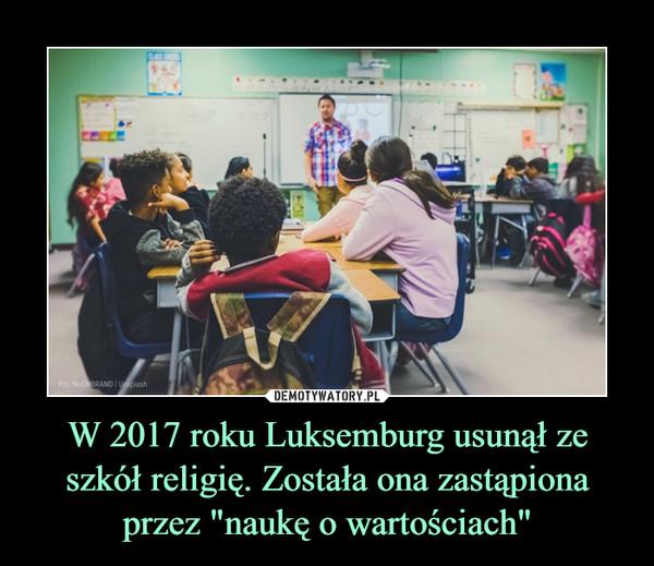 """W 2017 roku Luksemburg usunął ze szkół religię. Została ona zastąpiona przez """"naukę o wartościach"""" –"""