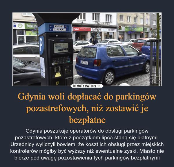 Gdynia woli dopłacać do parkingów pozastrefowych, niż zostawić je bezpłatne – Gdynia poszukuje operatorów do obsługi parkingów pozastrefowych, które z początkiem lipca staną się płatnymi. Urzędnicy wyliczyli bowiem, że koszt ich obsługi przez miejskich kontrolerów mógłby być wyższy niż ewentualne zyski. Miasto nie bierze pod uwagę pozostawienia tych parkingów bezpłatnymi