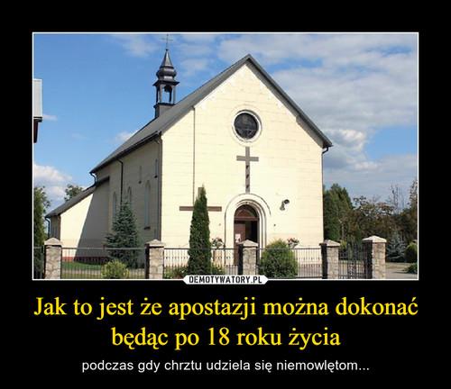 Jak to jest że apostazji można dokonać będąc po 18 roku życia