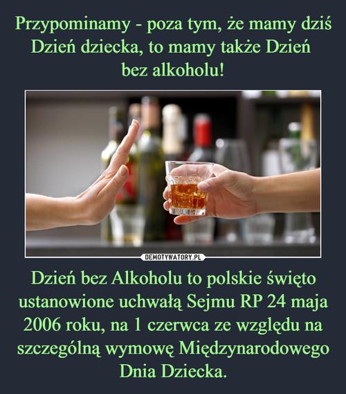 Przypominamy - poza tym, że mamy dziś Dzień dziecka, to mamy także Dzień  bez alkoholu! Dzień bez Alkoholu to polskie święto ustanowione uchwałą Sejmu RP 24 maja 2006 roku, na 1 czerwca ze względu na szczególną wymowę Międzynarodowego Dnia Dziecka.