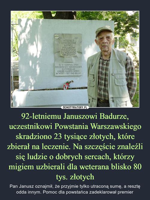 92-letniemu Januszowi Badurze, uczestnikowi Powstania Warszawskiego skradziono 23 tysiące złotych, które zbierał na leczenie. Na szczęście znaleźli się ludzie o dobrych sercach, którzy migiem uzbierali dla weterana blisko 80 tys. złotych