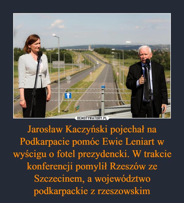 Jarosław Kaczyński pojechał na Podkarpacie pomóc Ewie Leniart w wyścigu o fotel prezydencki. W trakcie konferencji pomylił Rzeszów ze Szczecinem, a województwo podkarpackie z rzeszowskim –