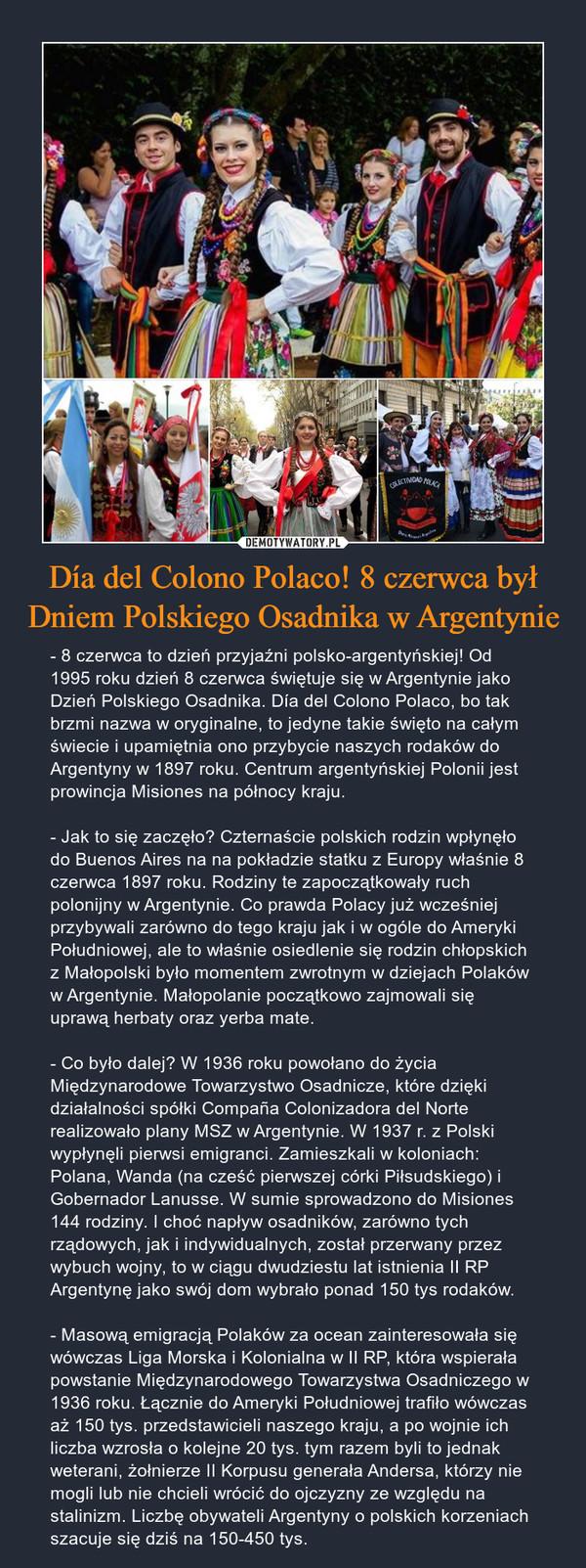 Día del Colono Polaco! 8 czerwca był Dniem Polskiego Osadnika w Argentynie – - 8 czerwca to dzień przyjaźni polsko-argentyńskiej! Od 1995 roku dzień 8 czerwca świętuje się w Argentynie jako Dzień Polskiego Osadnika. Día del Colono Polaco, bo tak brzmi nazwa w oryginalne, to jedyne takie święto na całym świecie i upamiętnia ono przybycie naszych rodaków do Argentyny w 1897 roku. Centrum argentyńskiej Polonii jest prowincja Misiones na północy kraju.- Jak to się zaczęło? Czternaście polskich rodzin wpłynęło do Buenos Aires na na pokładzie statku z Europy właśnie 8 czerwca 1897 roku. Rodziny te zapoczątkowały ruch polonijny w Argentynie. Co prawda Polacy już wcześniej przybywali zarówno do tego kraju jak i w ogóle do Ameryki Południowej, ale to właśnie osiedlenie się rodzin chłopskich z Małopolski było momentem zwrotnym w dziejach Polaków w Argentynie. Małopolanie początkowo zajmowali się uprawą herbaty oraz yerba mate. - Co było dalej? W 1936 roku powołano do życia Międzynarodowe Towarzystwo Osadnicze, które dzięki działalności spółki Compaña Colonizadora del Norte realizowało plany MSZ w Argentynie. W 1937 r. z Polski wypłynęli pierwsi emigranci. Zamieszkali w koloniach: Polana, Wanda (na cześć pierwszej córki Piłsudskiego) i Gobernador Lanusse. W sumie sprowadzono do Misiones 144 rodziny. I choć napływ osadników, zarówno tych rządowych, jak i indywidualnych, został przerwany przez wybuch wojny, to w ciągu dwudziestu lat istnienia II RP Argentynę jako swój dom wybrało ponad 150 tys rodaków.- Masową emigracją Polaków za ocean zainteresowała się wówczas Liga Morska i Kolonialna w II RP, która wspierała powstanie Międzynarodowego Towarzystwa Osadniczego w 1936 roku. Łącznie do Ameryki Południowej trafiło wówczas aż 150 tys. przedstawicieli naszego kraju, a po wojnie ich liczba wzrosła o kolejne 20 tys. tym razem byli to jednak weterani, żołnierze II Korpusu generała Andersa, którzy nie mogli lub nie chcieli wrócić do ojczyzny ze względu na stalinizm. Liczbę obywateli Ar