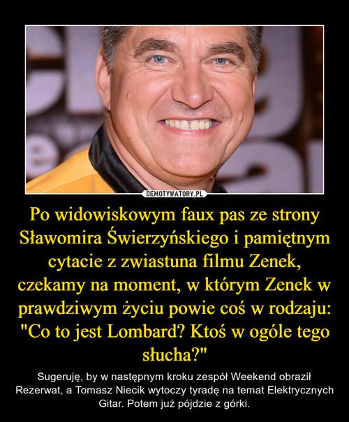 """Po widowiskowym faux pas ze strony Sławomira Świerzyńskiego i pamiętnym cytacie z zwiastuna filmu Zenek, czekamy na moment, w którym Zenek w prawdziwym życiu powie coś w rodzaju: """"Co to jest Lombard? Ktoś w ogóle tego słucha?"""""""