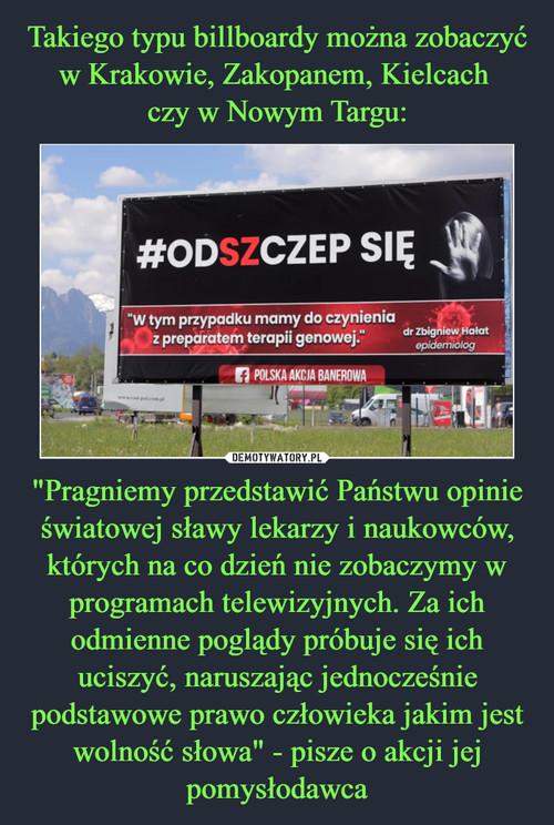 """Takiego typu billboardy można zobaczyć w Krakowie, Zakopanem, Kielcach  czy w Nowym Targu: """"Pragniemy przedstawić Państwu opinie światowej sławy lekarzy i naukowców, których na co dzień nie zobaczymy w programach telewizyjnych. Za ich odmienne poglądy próbuje się ich uciszyć, naruszając jednocześnie podstawowe prawo człowieka jakim jest wolność słowa"""" - pisze o akcji jej pomysłodawca"""