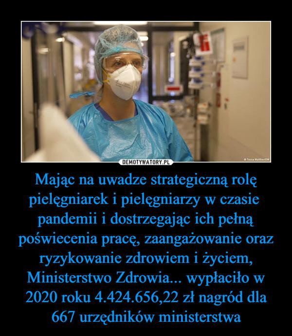 Mając na uwadze strategiczną rolę pielęgniarek i pielęgniarzy w czasie  pandemii i dostrzegając ich pełną poświecenia pracę, zaangażowanie oraz ryzykowanie zdrowiem i życiem, Ministerstwo Zdrowia... wypłaciło w 2020 roku 4.424.656,22 zł nagród dla 667 urzędników ministerstwa –