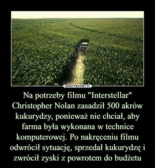 """Na potrzeby filmu """"Interstellar"""" Christopher Nolan zasadził 500 akrów kukurydzy, ponieważ nie chciał, aby farma była wykonana w technice komputerowej. Po nakręceniu filmu odwrócił sytuację, sprzedał kukurydzę i zwrócił zyski z powrotem do budżetu"""