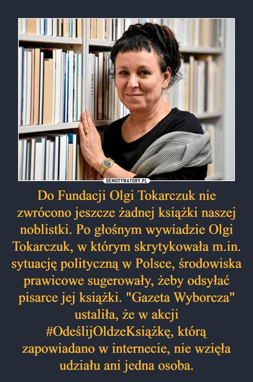 """Do Fundacji Olgi Tokarczuk nie zwrócono jeszcze żadnej książki naszej noblistki. Po głośnym wywiadzie Olgi Tokarczuk, w którym skrytykowała m.in. sytuację polityczną w Polsce, środowiska prawicowe sugerowały, żeby odsyłać pisarce jej książki. """"Gazeta Wyborcza"""" ustaliła, że w akcji #OdeślijOldzeKsiążkę, którą zapowiadano w internecie, nie wzięła udziału ani jedna osoba."""