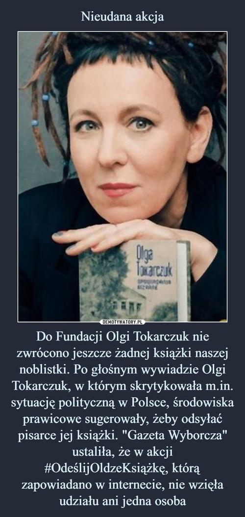 """Nieudana akcja Do Fundacji Olgi Tokarczuk nie zwrócono jeszcze żadnej książki naszej noblistki. Po głośnym wywiadzie Olgi Tokarczuk, w którym skrytykowała m.in. sytuację polityczną w Polsce, środowiska prawicowe sugerowały, żeby odsyłać pisarce jej książki. """"Gazeta Wyborcza"""" ustaliła, że w akcji #OdeślijOldzeKsiążkę, którą zapowiadano w internecie, nie wzięła udziału ani jedna osoba"""