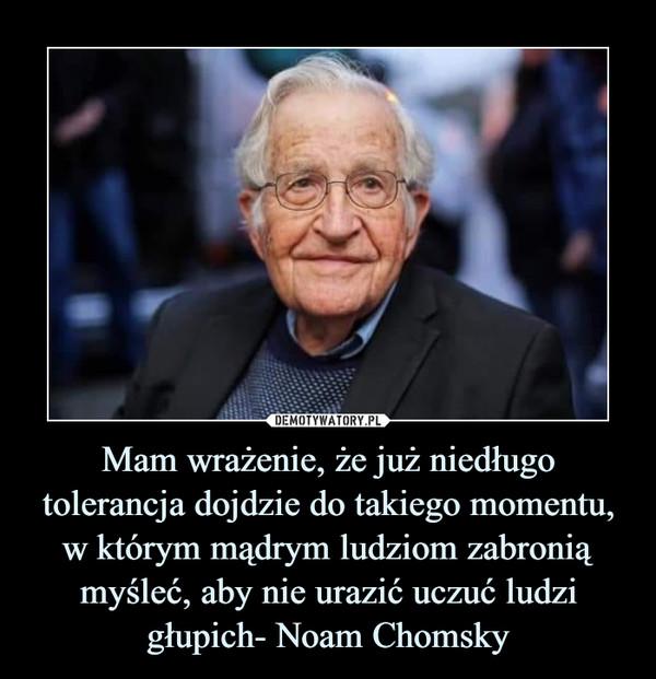 Mam wrażenie, że już niedługo tolerancja dojdzie do takiego momentu, w którym mądrym ludziom zabronią myśleć, aby nie urazić uczuć ludzi głupich- Noam Chomsky –