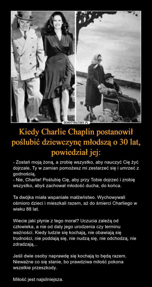 Kiedy Charlie Chaplin postanowił poślubić dziewczynę młodszą o 30 lat, powiedział jej: