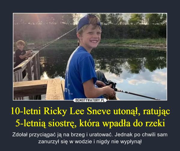 10-letni Ricky Lee Sneve utonął, ratując 5-letnią siostrę, która wpadła do rzeki – Zdołał przyciągać ją na brzeg i uratować. Jednak po chwili sam zanurzył się w wodzie i nigdy nie wypłynął