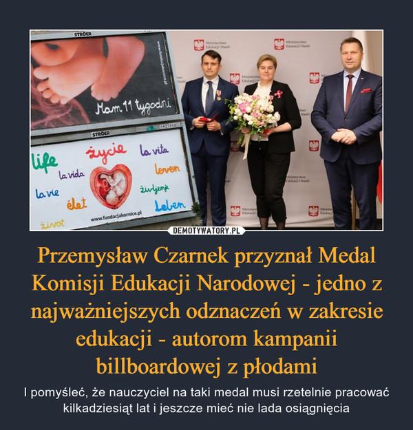 Przemysław Czarnek przyznał Medal Komisji Edukacji Narodowej - jedno z najważniejszych odznaczeń w zakresie edukacji - autorom kampanii billboardowej z płodami – I pomyśleć, że nauczyciel na taki medal musi rzetelnie pracować kilkadziesiąt lat i jeszcze mieć nie lada osiągnięcia