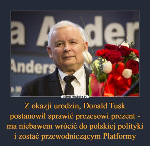Z okazji urodzin, Donald Tusk postanowił sprawić prezesowi prezent - ma niebawem wrócić do polskiej polityki i zostać przewodniczącym Platformy