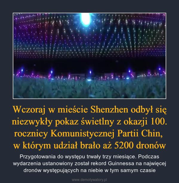 Wczoraj w mieście Shenzhen odbył się niezwykły pokaz świetlny z okazji 100. rocznicy Komunistycznej Partii Chin, w którym udział brało aż 5200 dronów – Przygotowania do występu trwały trzy miesiące. Podczas wydarzenia ustanowiony został rekord Guinnessa na najwięcej dronów występujących na niebie w tym samym czasie