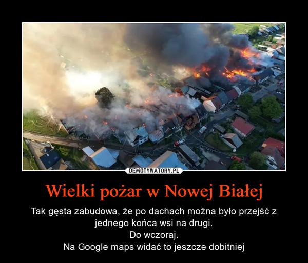 Wielki pożar w Nowej Białej – Tak gęsta zabudowa, że po dachach można było przejść z jednego końca wsi na drugi.Do wczoraj.Na Google maps widać to jeszcze dobitniej
