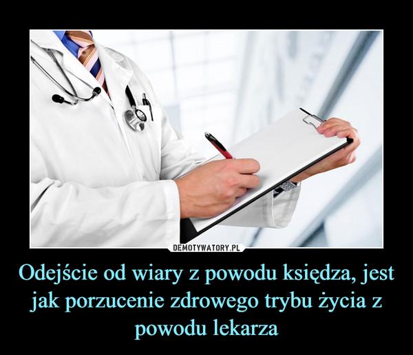 Odejście od wiary z powodu księdza, jest jak porzucenie zdrowego trybu życia z powodu lekarza –