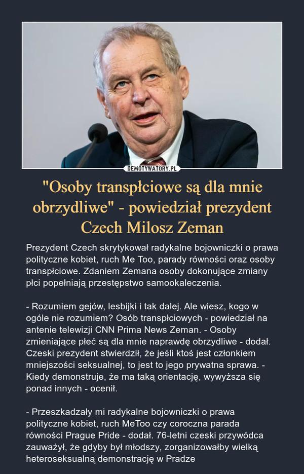 """""""Osoby transpłciowe są dla mnie obrzydliwe"""" - powiedział prezydent Czech Milosz Zeman – Prezydent Czech skrytykował radykalne bojowniczki o prawa polityczne kobiet, ruch Me Too, parady równości oraz osoby transpłciowe. Zdaniem Zemana osoby dokonujące zmiany płci popełniają przestępstwo samookaleczenia.- Rozumiem gejów, lesbijki i tak dalej. Ale wiesz, kogo w ogóle nie rozumiem? Osób transpłciowych - powiedział na antenie telewizji CNN Prima News Zeman. - Osoby zmieniające płeć są dla mnie naprawdę obrzydliwe - dodał. Czeski prezydent stwierdził, że jeśli ktoś jest członkiem mniejszości seksualnej, to jest to jego prywatna sprawa. - Kiedy demonstruje, że ma taką orientację, wywyższa się ponad innych - ocenił.  - Przeszkadzały mi radykalne bojowniczki o prawa polityczne kobiet, ruch MeToo czy coroczna parada równości Prague Pride - dodał. 76-letni czeski przywódca zauważył, że gdyby był młodszy, zorganizowałby wielką heteroseksualną demonstrację w Pradze"""