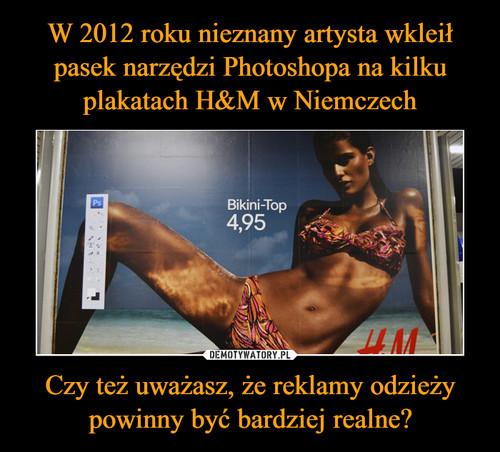 W 2012 roku nieznany artysta wkleił pasek narzędzi Photoshopa na kilku plakatach H&M w Niemczech Czy też uważasz, że reklamy odzieży powinny być bardziej realne?