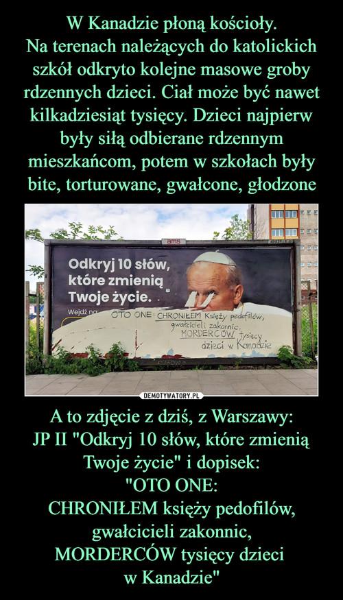 """W Kanadzie płoną kościoły. Na terenach należących do katolickich szkół odkryto kolejne masowe groby rdzennych dzieci. Ciał może być nawet kilkadziesiąt tysięcy. Dzieci najpierw były siłą odbierane rdzennym mieszkańcom, potem w szkołach były bite, torturowane, gwałcone, głodzone A to zdjęcie z dziś, z Warszawy: JP II """"Odkryj 10 słów, które zmienią Twoje życie"""" i dopisek: """"OTO ONE: CHRONIŁEM księży pedofilów, gwałcicieli zakonnic, MORDERCÓW tysięcy dzieci  w Kanadzie"""""""