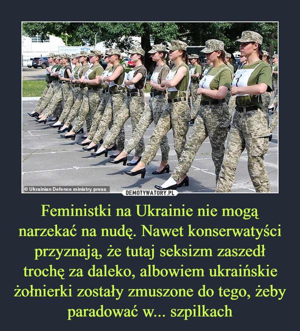 Feministki na Ukrainie nie mogą narzekać na nudę. Nawet konserwatyści przyznają, że tutaj seksizm zaszedł trochę za daleko, albowiem ukraińskie żołnierki zostały zmuszone do tego, żeby paradować w... szpilkach –