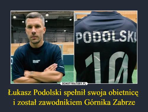 Łukasz Podolski spełnił swoja obietnicę  i został zawodnikiem Górnika Zabrze