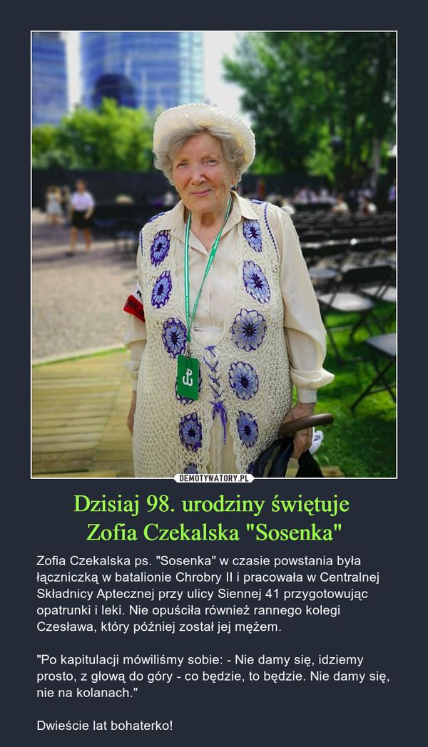 """Dzisiaj 98. urodziny świętuje Zofia Czekalska """"Sosenka"""" – Zofia Czekalska ps. """"Sosenka"""" w czasie powstania była łączniczką w batalionie Chrobry II i pracowała w Centralnej Składnicy Aptecznej przy ulicy Siennej 41 przygotowując opatrunki i leki. Nie opuściła również rannego kolegi Czesława, który później został jej mężem.""""Po kapitulacji mówiliśmy sobie: - Nie damy się, idziemy prosto, z głową do góry - co będzie, to będzie. Nie damy się, nie na kolanach.""""Dwieście lat bohaterko!"""