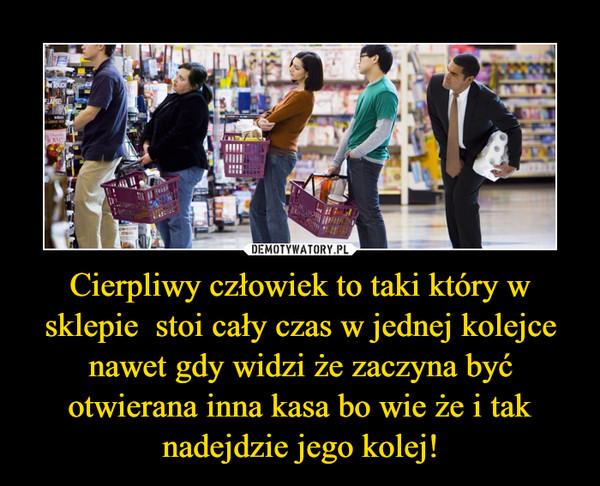 Cierpliwy człowiek to taki który w sklepie  stoi cały czas w jednej kolejce nawet gdy widzi że zaczyna być otwierana inna kasa bo wie że i tak nadejdzie jego kolej!